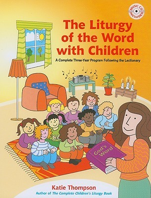 The Liturgy of the Word with Children: A Complete Three-Year Program Following the Lectionary [With CDROM] Katie Thompson