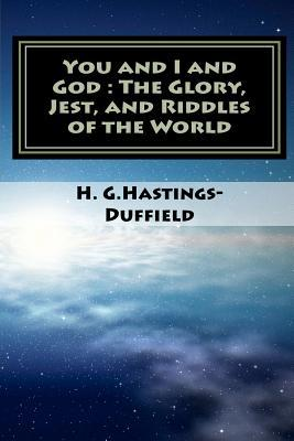You and I and God: The Glory, Jest, and Riddles of the World  by  H.G. Hastings-Duffield