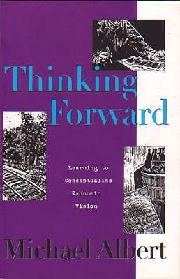 Thinking Forward: Learning To Conceptualize Economic Vision  by  Michael Albert