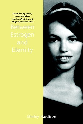Between Estrogen and Eternity: Stories from My Journey Into the Often Dark, Sometimes Mysterious and Always Unpredictable Years.. Shirley Hardison