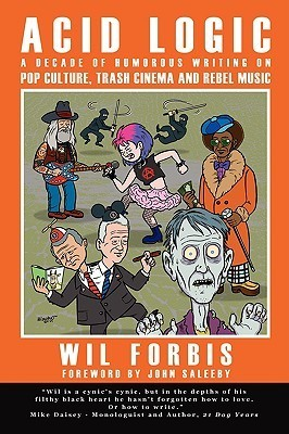 Acid Logic: A Decade of Humorous Writing on Pop Culture, Trash Cinema and Rebel Music  by  Wil Forbis