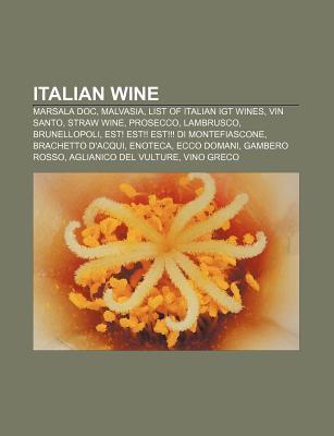 Italian Wine: Marsala Doc, Malvasia, List of Italian Igt Wines, Vin Santo, Straw Wine, Prosecco, Lambrusco, Brunellopoli  by  Source Wikipedia