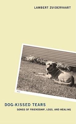 Dog-Kissed Tears: Songs of Friendship, Loss, and Healing Lambert Zuidervaart