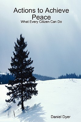 Actions to Achieve Peace: What Every Citizen Can Do Daniel Dyer