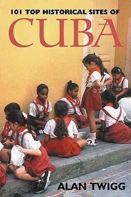 101 Top Historical Sites of Cuba  by  Alan Twigg