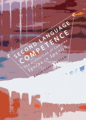 Second Language Competence: The Acquisition of Complex Syntax in Spanish  by  Rocío Pérez Tattam