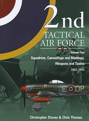2nd Tactical Air Force Vol. 4: Squadrons, Camouflage Markings, Weapons and Tactics 1943-45  by  Christopher Shores