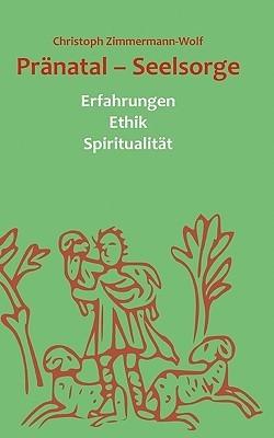Pränatal  -  Seelsorge: Erfahrungen Ethik Spiritualität  by  Christoph Zimmermann-Wolf