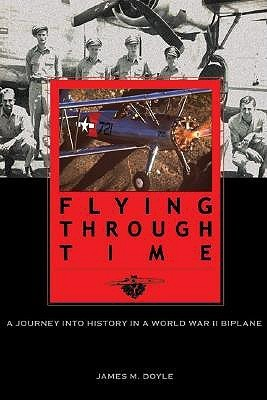 Flying Through Time: A Journey Into History in a World War II Biplane James M. Doyle