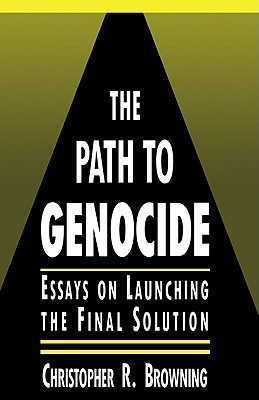 The Path to Genocide: Essays on Launching the Final Solution  by  Christopher R. Browning