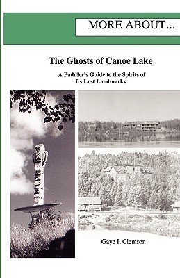 The Ghosts of Canoe Lake: A Paddlers Guide to the Spirits of Its Lost Landmarks  by  Gaye I. Clemson