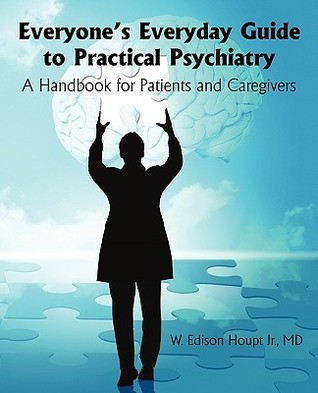 Everyones Everyday Guide to Practical Psychiatry: A Handbook for Patients and Caregivers W. Edison Houpt Jr.