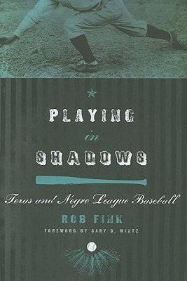 Playing in Shadows: Texas and Negro League Baseball  by  Rob Fink