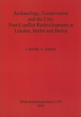 Archaeology, Conservation and the City: Post-Conflict Redevelopment in London, Berlin and Beirut Caroline A. Sandes