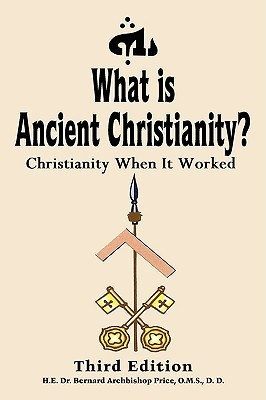 What Is Ancient Christianity?: Christianity When It Worked: Third Edition Bernard Archbishop Price