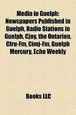 Media in Guelph: Newspapers Published in Guelph, Radio Stations in Guelph, Cjoy, the Ontarion, Cfru-Fm, Cimj-Fm, Guelph Mercury, Echo Weekly  by  Books LLC