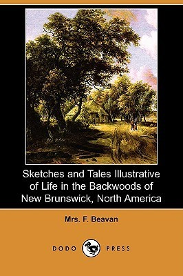 Sketches and Tales Illustrative of Life in the Backwoods of New Brunswick, North America F. Beavan