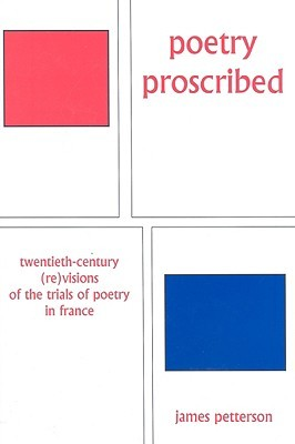 Poetry Proscribed: Twentieth Century (Re)Visions Of The Trials Of Poetry In France James Petterson