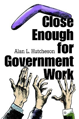 Close Enough for Government Work Alan L. Hutcheson