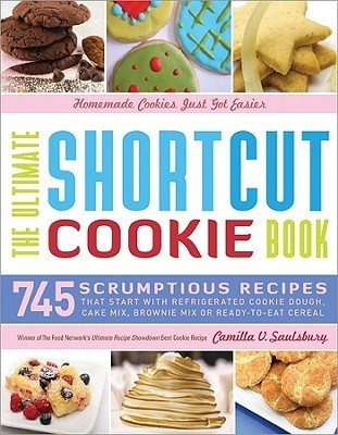 The Ultimate Shortcut Cookie Book: 745 Scrumptious Recipes That Start With Refrigerated Cookie Dough, Cake Mix, Brownie Mix, or Ready-to-Eat Cereal Camilla V. Saulsbury
