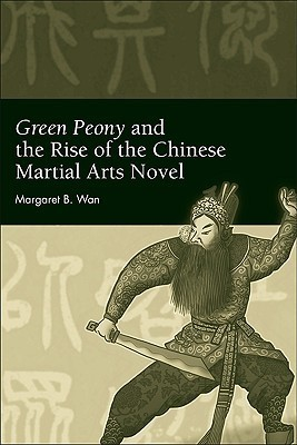 Green Peony and the Rise of the Chinese Martial Arts Novel Margaret B. Wan