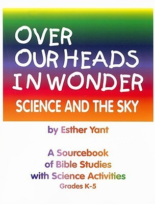 Over Our Heads in Wonder! Science and the Sky: A Sourcebook of Bible Studies with Science Activities Grades K-5 Esther Yant