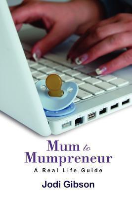 Mum to Mumpreneur - A Real Life Guide Jodi Gibson