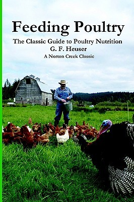 Feeding Poultry: The Classic Guide to Poultry Nutrition for Chickens, Turkeys, Ducks, Geese, Gamebirds, and Pigeons Gustave F. Heuser