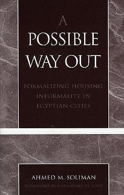 A Possible Way Out: Formalizing Housing Informality in Egyptian Cities  by  Ahmed M. Soliman