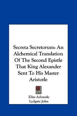 Secreta Secretorum Secreta Secretorum: An Alchemical Translation of the Second Epistle That King Alan Alchemical Translation of the Second Epistle Tha Elias Ashmole