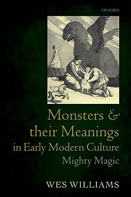 Monsters and Their Meanings in Early Modern Culture: Mighty Magic  by  Wes Williams