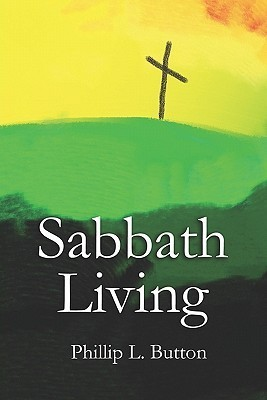 Sabbath Living: How Christianity Can Flourish in the Twenty-First Century Phillip L. Button