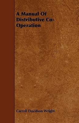 A Manual of Distributive Co-Operation  by  Carroll Davidson Wright