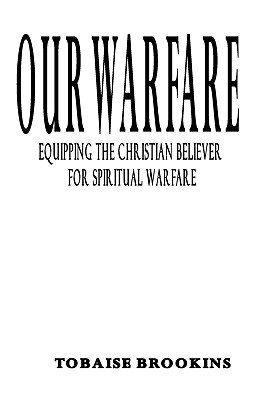 Our Warfare: Equipping the Christian Believer for Spiritual Warfare  by  Tobaise Brookins