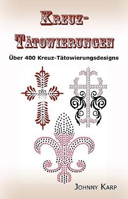 Kreuz-Tatowierungen: Uber 400 Kreuz-Tatowierungsdesigns, Bilder Und Ideen Keltischer-, Stammes-, Christlicher-, Irischer-, und Gotischer Kr Johnny Karp