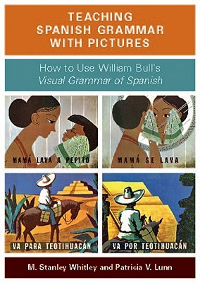 Teaching Spanish Grammar with Pictures: How to Use William Bulls Visual Grammar of Spanish  by  M. Stanley Whitley