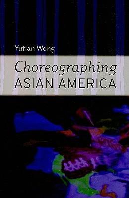 Choreographing Asian America  by  Yutian Wong