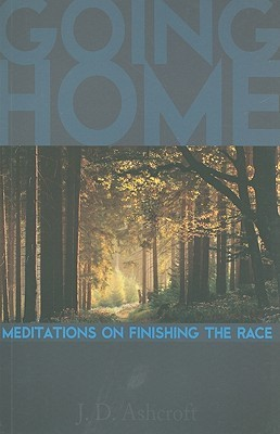 Going Home: Meditations on Finishing the Race J.D. Ashcroft