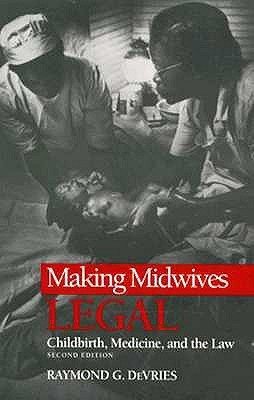 MAKING MIDWIVES LEGAL: CHILDBIRTH, MEDICINE, AND THE LAW -- SEC  by  Raymond DeVries