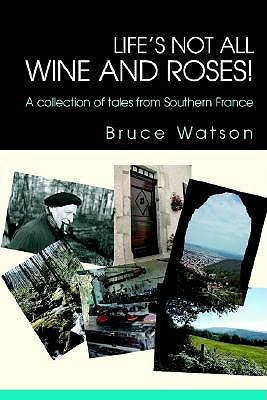 Lifes Not All Wine and Roses!: A Collection of Tales from Southern France  by  Bruce Watson