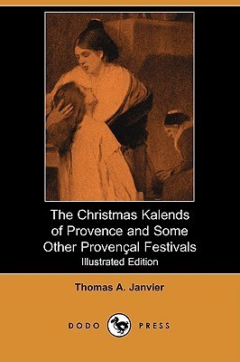 The Christmas Kalends of Provence and Some Other Provencal Festivals (Illustrated Edition)  by  Thomas A. Janvier