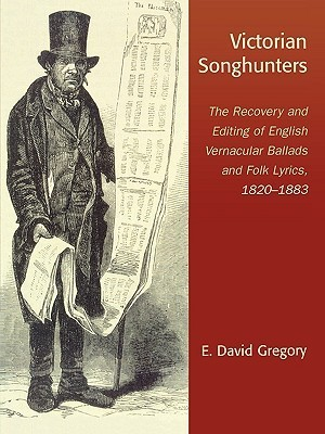 Victorian Songhunters: The Recovery and Editing of English Vernacular Ballads and Folk Lyrics, 1820-1883 E. David Gregory