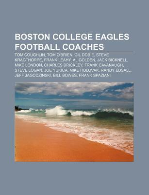 Boston College Eagles Football Coaches: Tom Coughlin, Steve Kragthorpe, Tom Obrien, Frank Cavanaugh, Mike Holovak, Mike London, Steve Logan  by  Books LLC