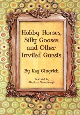 Hobby Horses, Silly Gooses and Other Invited Guests Kay Gingrich