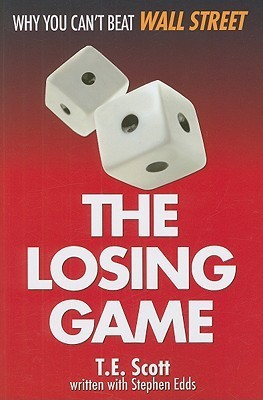 The Losing Game: Why You Cant Beat Wall Street  by  T.E. Scott