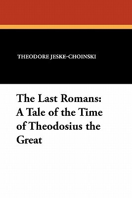 The Last Romans: A Tale of the Time of Theodosius the Great Theodore Jeske-Choinski