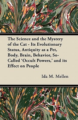 The Science and the Mystery of the Cat - Its Evolutionary Status, Antiquity as a Pet, Body, Brain, Behavior, So-Called Occult Powers,  and Its Effec  by  Ida M. Mellen