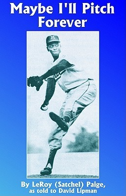 Maybe Ill Pitch Forever: A Great Baseball Player Tells the Hilarious Story Behind the Legend Satchel Paige