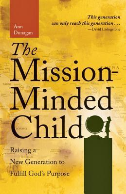 The Mission Minded Child: Raising a New Generation to Fulfill Gods Purpose Ann Dunagan