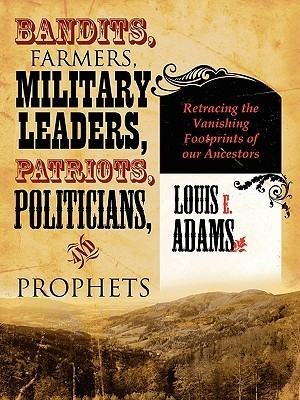 Bandits, Farmers, Military Leaders, Patriots, Politicians, and Prophets: Retracing the Vanishing Footprints of Our Ancestors  by  Louis E. Adams